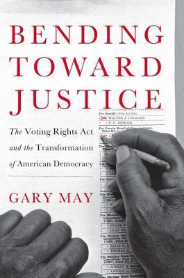 Bending Toward Justice: The Voting Rights ACT and the Transformation of American Democracy Gary May