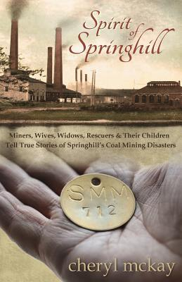 Spirit of Springhill: Miners, Wives, Widows, Rescuers & Their Children Tell True Stories of Springhills Coal Mining Disasters  by  Cheryl McKay