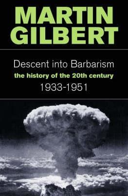 The Descent Into Barbarism: The History of the 20th Century 1933-1951 Martin Gilbert