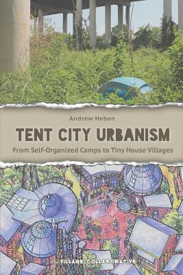 Tent City Urbanism: From Self-Organized Camps to Tiny House Villages Andrew Heben