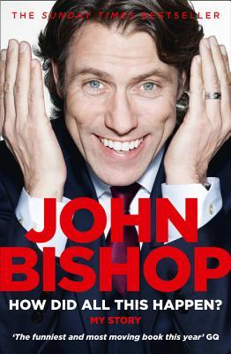 How Did All This Happen?: My Story John Bishop