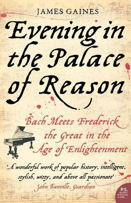 Evening In The Palace Of Reason: Bach Meets Frederick The Great In The Age Of Enlightenment James R. Gaines