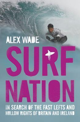 Surf Nation: In Search Of The Fast Lefts And Hollow Rights Of Britain And Ireland Alex Wade