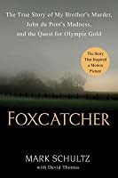 Foxcatcher: The True Story of My Brothers Murder, John Du Ponts Madness, and the Quest for Olympic Gold  by  Mark Schultz