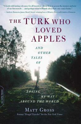 The Turk Who Loved Apples: And Other Tales of Losing My Way Around the World Matt Gross