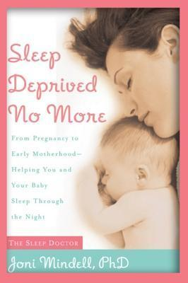 Sleep Deprived No More: From Pregnancy to Early Motherhood-- Helping You and Your Baby Sleep Through the Night  by  Jodi A. Mindell