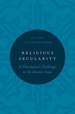 Religious Secularity: A Theological Challenge to the Islamic State  by  Naser Ghobadzadeh
