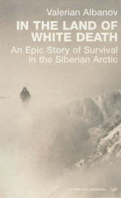 In the Land of the White Death: An Epic Story of Survival in the Siberian Arctic  by  Valerian Albanov