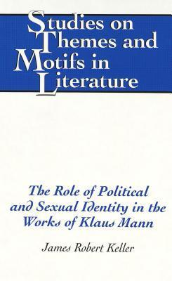The Role Of Political And Sexual Identity In The Works Of Klaus Mann James Robert Keller