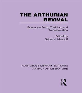 The Arthurian Revival: Essays on Form, Tradition, and Transformation  by  Debra Mancoff