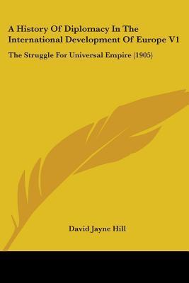 A History of Diplomacy in the International Development of Europe V1: The Struggle for Universal Empire (1905)  by  David Jayne Hill