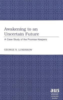 Awakening to an Uncertain Future: A Case Study of the Promise Keepers  by  George N. Lundskow