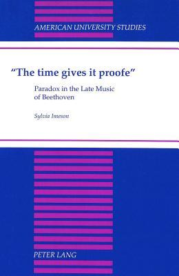 The Time Gives It Proofe: Paradox in the Late Music of Beethoven  by  Sylvia Imeson
