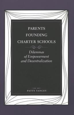 Parents Founding Charter Schools: Dilemmas of Empowerment and Decentralization Patty Yancey