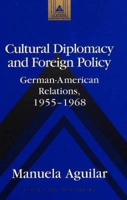 Cultural Diplomacy and Foreign Policy: German-American Relations, 1955-1968  by  Manuela Aguilar