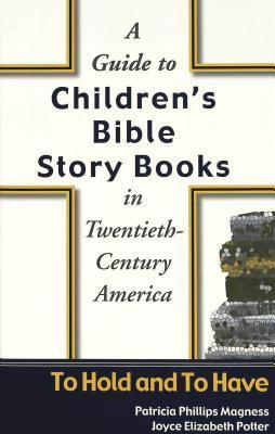 A Guide to Childrens Bible Story Books in Twentieth-Century America: To Hold and to Have Patricia Phillips Magness