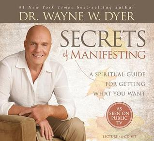 Secrets of Manifesting: A Spiritual Guide for Getting What You Want Wayne W. Dyer