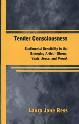 Tender Consciousness: Sentimental Sensibility in the Emerging Artist - Sterne, Yeats, Joyce, and Proust Laura Jane Ress