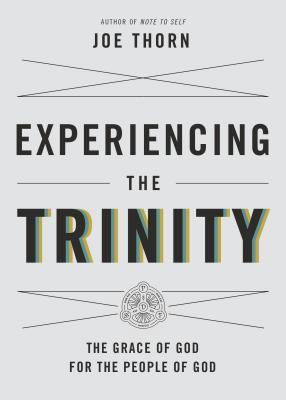 Experiencing the Trinity: The Grace of God for the People of God Joe Thorn