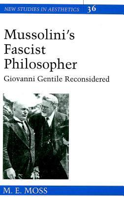 Mussolinis Fascist Philosopher: Giovanni Gentile Reconsidered  by  M.E. Moss