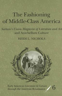 The Fashioning of Middle-Class America: Sartains Union Magazine of Literature and Art and Antebellum Culture  by  Heidi L. Nichols