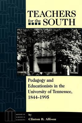 Teachers for the South: Pedagogy and Educationists in the University of Tennessee, 1844-1995 Clinton B. Allison