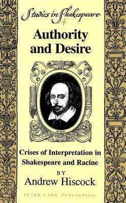 Authority and Desire: Crises of Interpretation in Shakespeare and Racine Andrew Hiscock