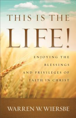 This Is the Life!: Enjoying the Blessings and Privileges of Faith in Christ Warren W. Wiersbe
