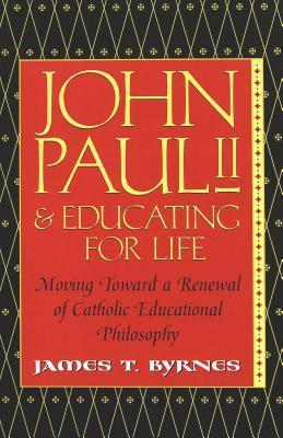 John Paul II & Educating for Life: Moving Toward a Renewal of Catholic Educational Philosophy  by  James Thomas Byrnes
