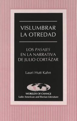 Vislumbrar La Otredad: Los Pasajes En La Narrativa De Julio Cortázar  by  Lauri Hutt Kahn