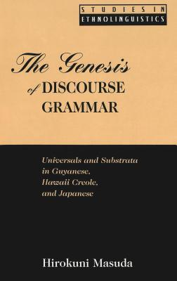 The Genesis of Discourse Grammar: Universals and Substrata in Guyanese, Hawaii Creole, and Japanese  by  Hirokuni Masuda