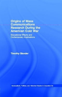 Origins of Mass Communications Research During the American Cold War: Educational Effects and Contemporary Implications Timothy Glander