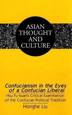 Confucianism In The Eyes Of A Confucian Liberal: Hsu Fu Kuans Critical Examination Of The Confucian Political Tradition  by  Honghe Liu