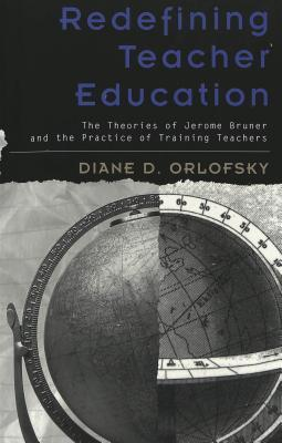 Redefining Teacher Education: The Theories of Jerome Bruner and the Practice of Training Teachers  by  Diane D. Orlofsky