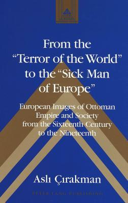 From the Terror of the World to the Sick Man of Europe: European Images of Ottoman Empire and Society from the Sixteenth Century to the Nineteenth  by  Peter Lang Publisher