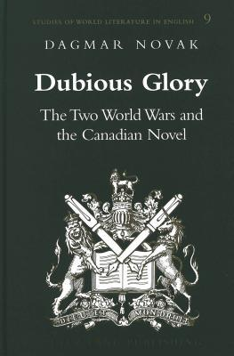 Dubious Glory: The Two World Wars and the Canadian Novel Dagmar Novak