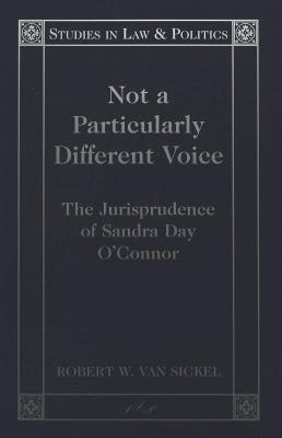 Not a Particularly Different Voice: The Jurisprudence of Sandra Day OConnor Robert W. Sickel