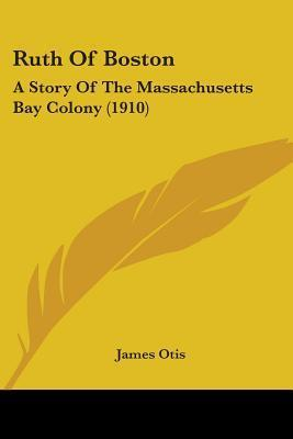 Ruth of Boston: A Story of the Massachusetts Bay Colony (1910)  by  James Otis