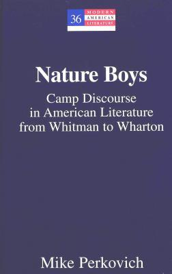 Nature Boys: Camp Discourse in American Literature from Whitman to Wharton Mike Perkovich