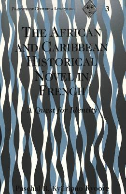 The African And Caribbean Historical Novel In French: A Quest For Identity  by  Paschal B. Kyiiripuo Kyoore