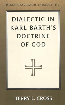 Dialectic in Karl Barths Doctrine of God  by  Terry L. Cross