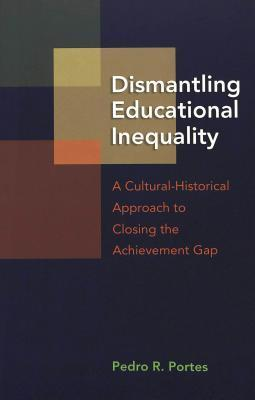 Dismantling Educational Inequality: A Cultural-Historical Approach to Closing the Achievement Gap Pedro R. Portes
