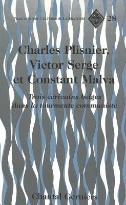 Charles Plisnier, Victor Serge Et Constant Malva: Trois Ecrivains Belges Dans La Tourmente Communiste  by  Chantal Gerniers
