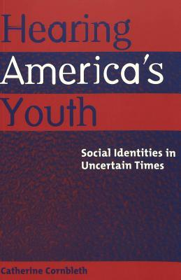 Hearing Americas Youth: Social Identities in Uncertain Times Catherine Cornbleth
