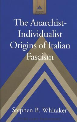 Anarchist-Individualist Origins of Italian Fascism  by  Stephen B. Whitaker
