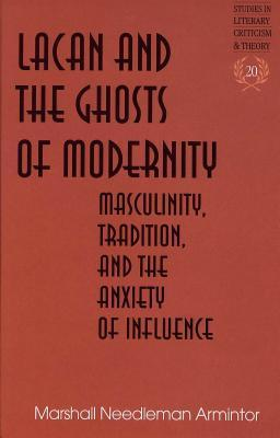 Lacan and the Ghosts of Modernity: Masculinity, Tradition, and the Anxiety of Influence  by  Marshall Needleman Armintor
