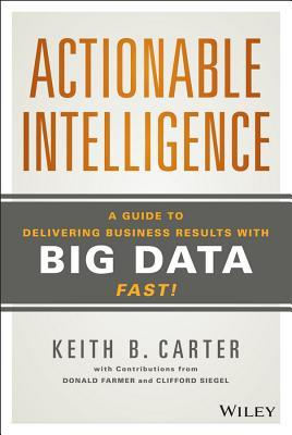 Purpose-Driven Actionable Intelligence: A Guide on How to Deliver Real Results Using Big Data, Fast! Keith B. Carter