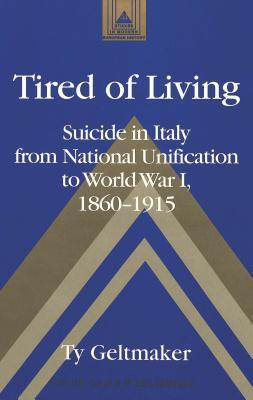 Tired of Living: Suicide in Italy from National Unification to World War I, 1860-1915 Ty Geltmaker