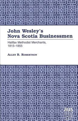 John Wesleys Nova Scotia Businessmen: Hallifax Methodist Merchants, 1815-1855  by  Allen Barry Robertson