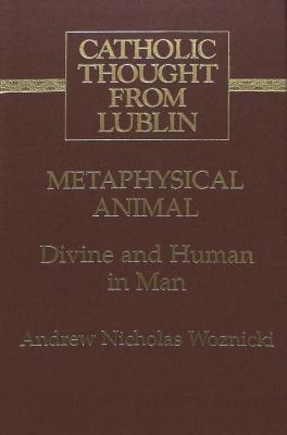 Metaphysical Animal: Divine and Human in Man Andrew Nicholas Woznicki